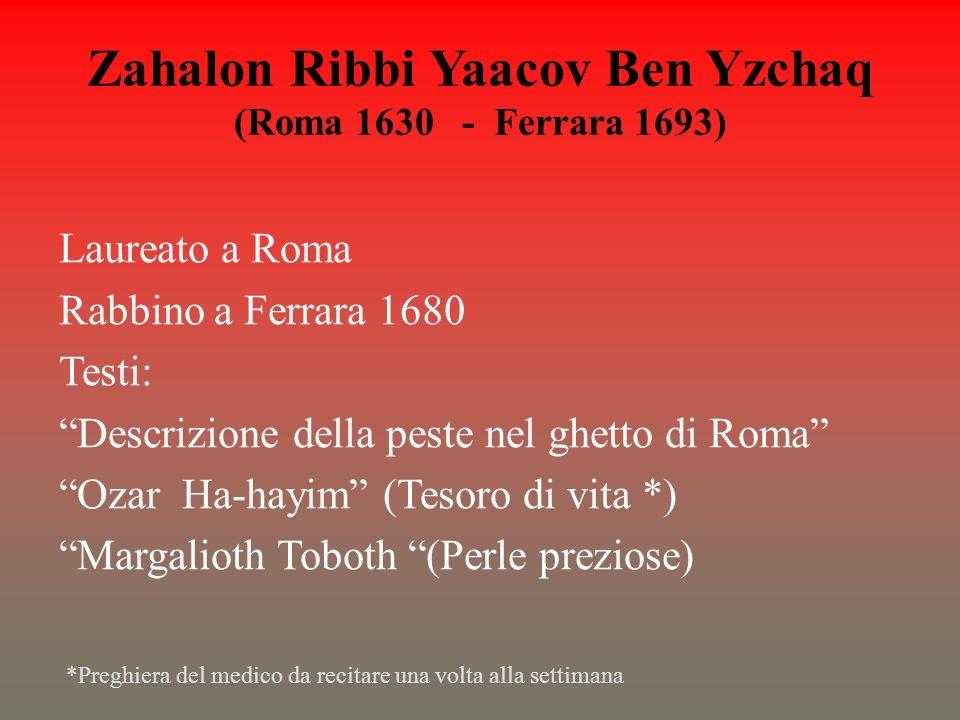Zahalon Ribbi Yaacov Ben Yzchaq (Roma 1630 - Ferrara 1693) Laureato a Roma Rabbino a Ferrara 1680 Testi: Descrizione della peste nel ghetto di Roma Oz