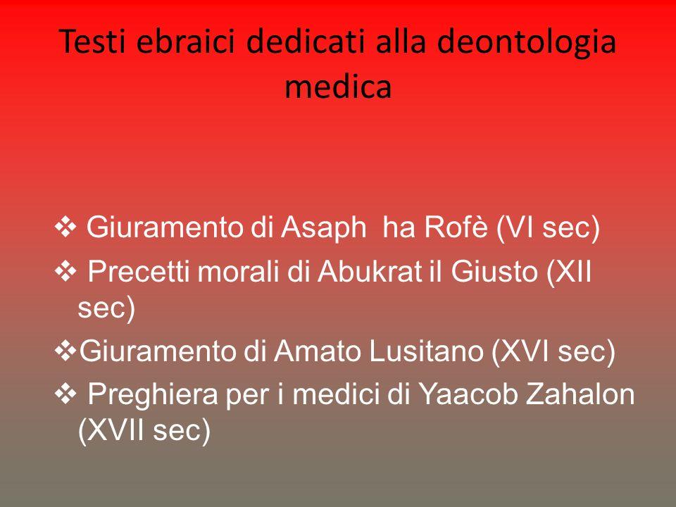 Testi ebraici dedicati alla deontologia medica Giuramento di Asaph ha Rofè (VI sec) Precetti morali di Abukrat il Giusto (XII sec) Giuramento di Amato