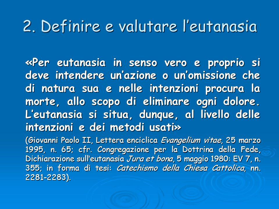 2. Definire e valutare leutanasia «Per eutanasia in senso vero e proprio si deve intendere unazione o unomissione che di natura sua e nelle intenzioni