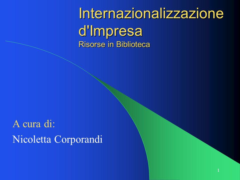 1 Internazionalizzazione d'Impresa Risorse in Biblioteca A cura di: Nicoletta Corporandi