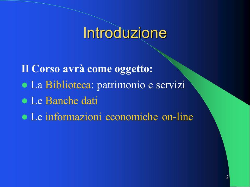 2 Introduzione Il Corso avrà come oggetto: La Biblioteca: patrimonio e servizi Le Banche dati Le informazioni economiche on-line