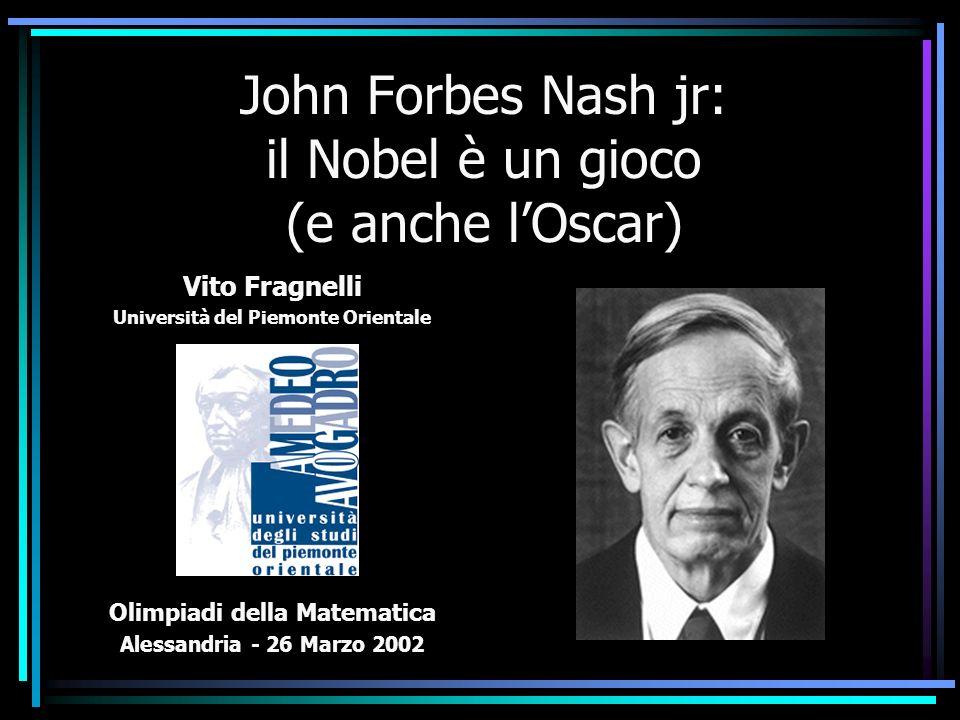 John Forbes Nash jr: il Nobel è un gioco (e anche lOscar) Vito Fragnelli Università del Piemonte Orientale Olimpiadi della Matematica Alessandria - 26