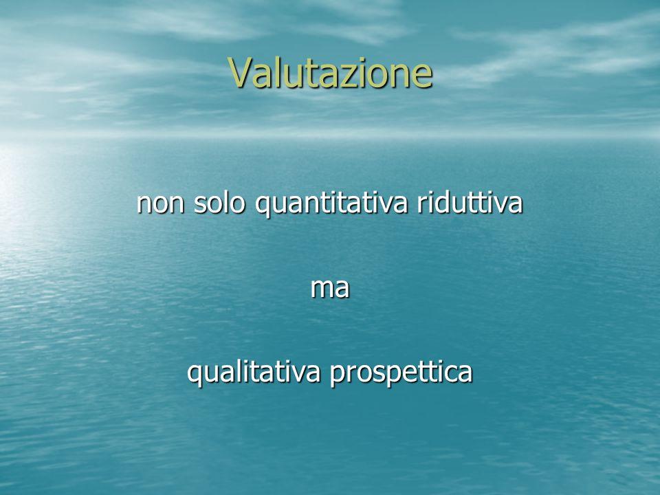 Valutazione non solo quantitativa riduttiva ma qualitativa prospettica