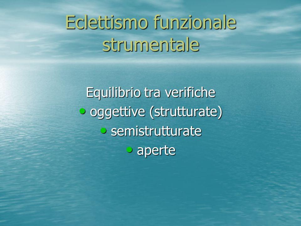 Eclettismo funzionale strumentale Equilibrio tra verifiche oggettive (strutturate) oggettive (strutturate) semistrutturate semistrutturate aperte aper