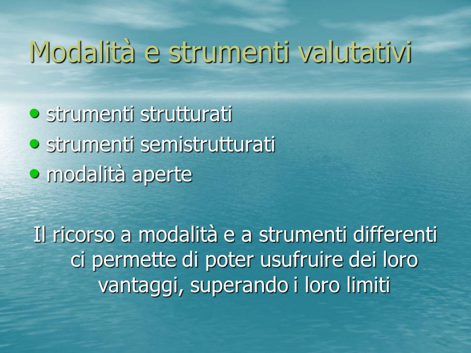Modalità e strumenti valutativi strumenti strutturati strumenti strutturati strumenti semistrutturati strumenti semistrutturati modalità aperte modali
