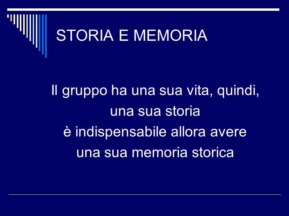 STORIA E MEMORIA Il gruppo ha una sua vita, quindi, una sua storia è indispensabile allora avere una sua memoria storica