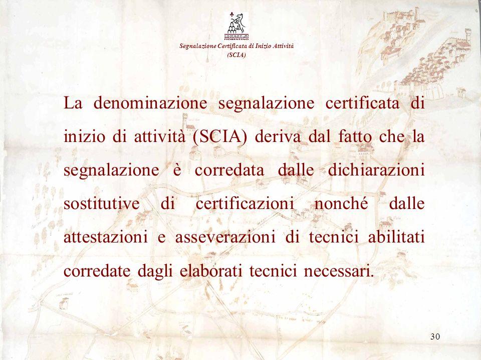 30 Segnalazione Certificata di Inizio Attività (SCIA) La denominazione segnalazione certificata di inizio di attività (SCIA) deriva dal fatto che la s