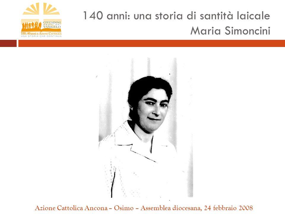 Azione Cattolica Ancona – Osimo – Assemblea diocesana, 24 febbraio 2008 140 anni: una storia di santità laicale Maria Simoncini