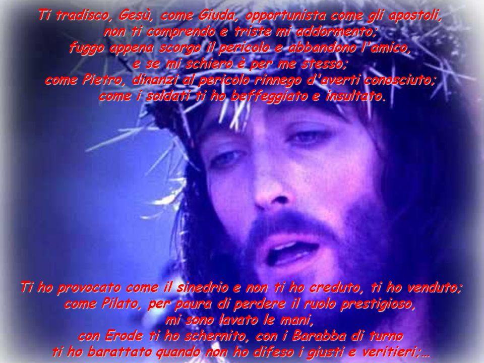 Ti tradisco, Gesù, come Giuda, opportunista come gli apostoli, non ti comprendo e triste mi addormento; fuggo appena scorgo il pericolo e abbandono l amico, e se mi schiero è per me stesso; come Pietro, dinanzi al pericolo rinnego d averti conosciuto; come i soldati ti ho beffeggiato e insultato.