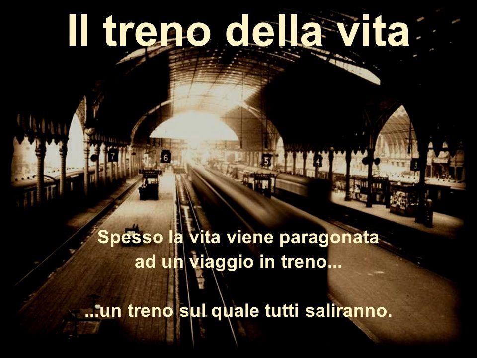 Il treno della vita Spesso la vita viene paragonata ad un viaggio in treno......un treno sul quale tutti saliranno.