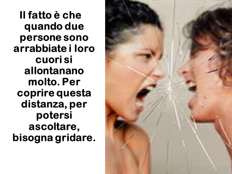 Allora egli esclamò: voi sapete perchè si grida contro un'altra persona quando si è arrabbiati?