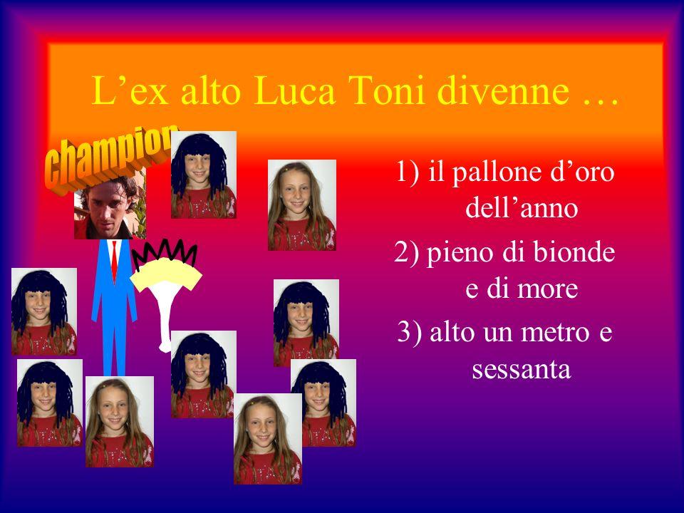 Lex alto Luca Toni divenne … 1)il pallone doro dellanno 2) pieno di bionde e di more 3) alto un metro e sessanta