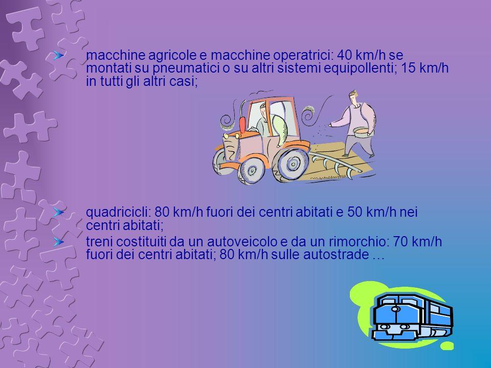 macchine agricole e macchine operatrici: 40 km/h se montati su pneumatici o su altri sistemi equipollenti; 15 km/h in tutti gli altri casi; quadricicl