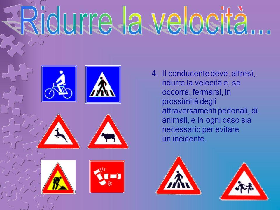 4.Il conducente deve, altresì, ridurre la velocità e, se occorre, fermarsi, in prossimità degli attraversamenti pedonali, di animali, e in ogni caso s