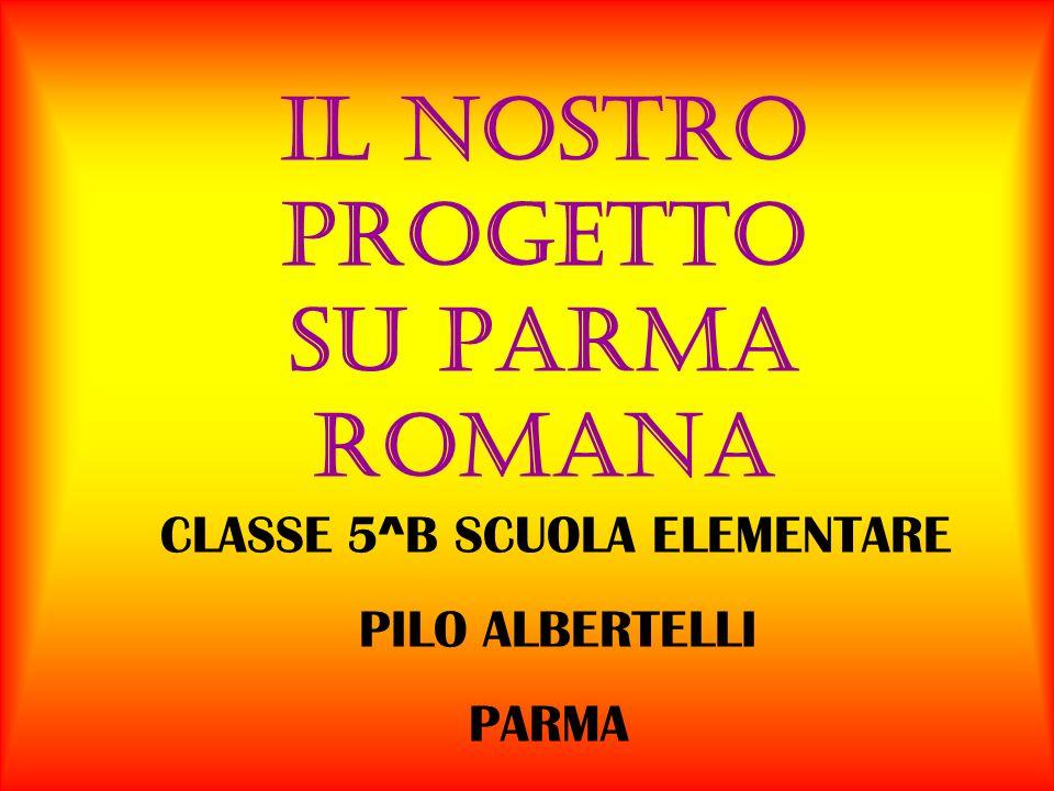 IL NOSTRO PROGETTO SU PARMA ROMANA CLASSE 5 ^B SCUOLA ELEMENTARE PILO ALBERTELLI PARMA