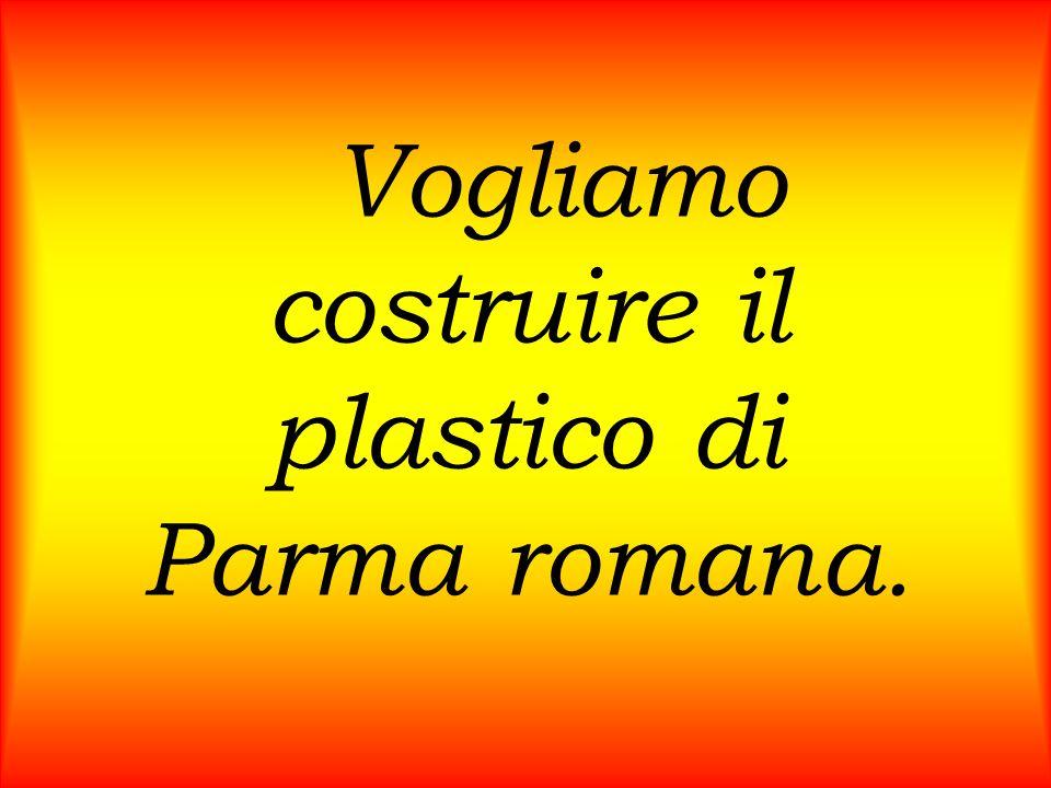 Vogliamo costruire il plastico di Parma romana.