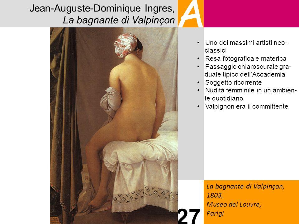 Jean-Auguste-Dominique Ingres, La bagnante di Valpinçon A La bagnante di Valpinçon, 1808, Museo del Louvre, Parigi 27 Uno dei massimi artisti neo- cla