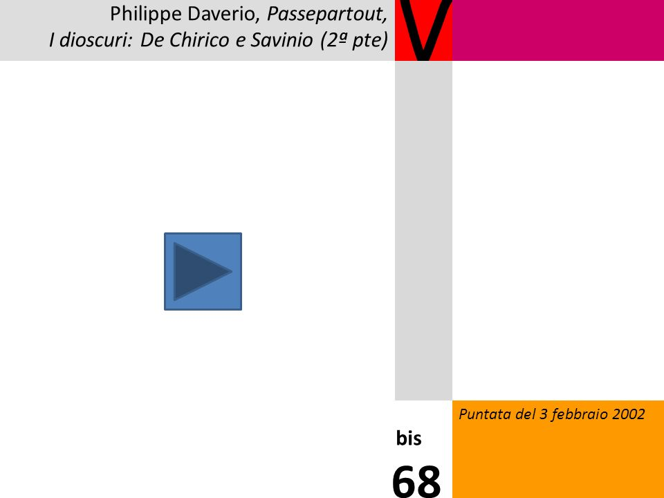 V Puntata del 3 febbraio 2002 bis 68 Philippe Daverio, Passepartout, I dioscuri: De Chirico e Savinio (2ª pte)