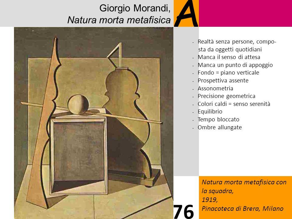 Giorgio Morandi, Natura morta metafisica A Natura morta metafisica con la squadra, 1919, Pinacoteca di Brera, Milano 76 Realtà senza persone, compo- s