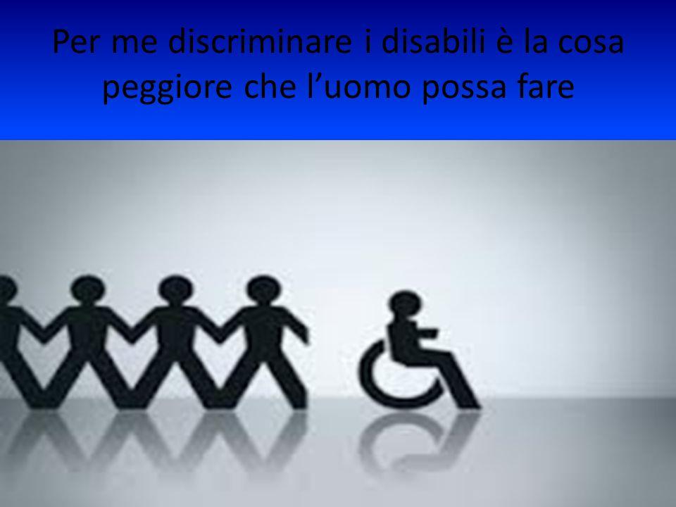 Per me discriminare i disabili è la cosa peggiore che luomo possa fare