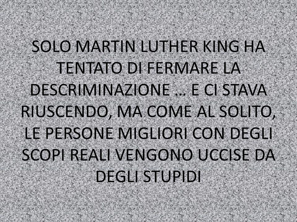 SOLO MARTIN LUTHER KING HA TENTATO DI FERMARE LA DESCRIMINAZIONE … E CI STAVA RIUSCENDO, MA COME AL SOLITO, LE PERSONE MIGLIORI CON DEGLI SCOPI REALI