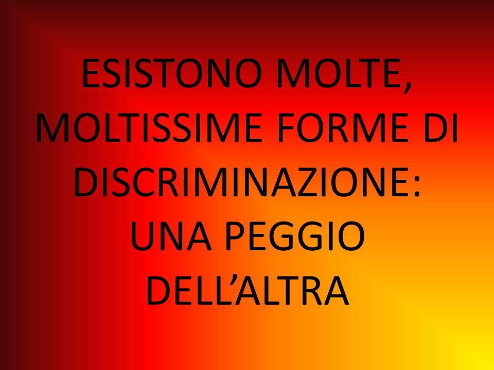 ESISTONO MOLTE, MOLTISSIME FORME DI DISCRIMINAZIONE: UNA PEGGIO DELLALTRA