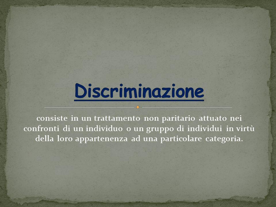 consiste in un trattamento non paritario attuato nei confronti di un individuo o un gruppo di individui in virtù della loro appartenenza ad una particolare categoria.