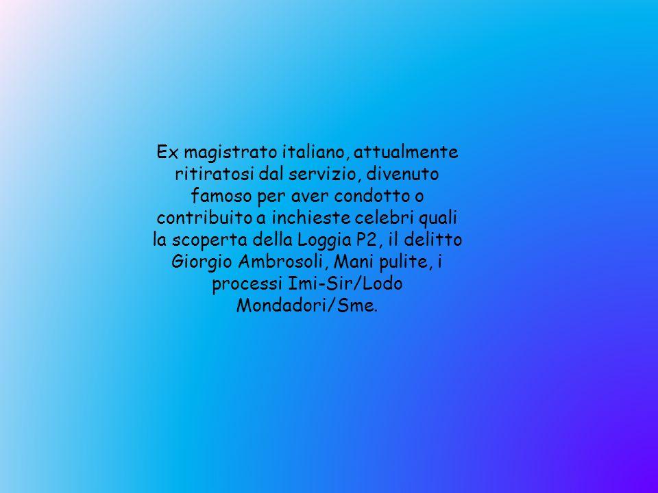 Ex magistrato italiano, attualmente ritiratosi dal servizio, divenuto famoso per aver condotto o contribuito a inchieste celebri quali la scoperta del