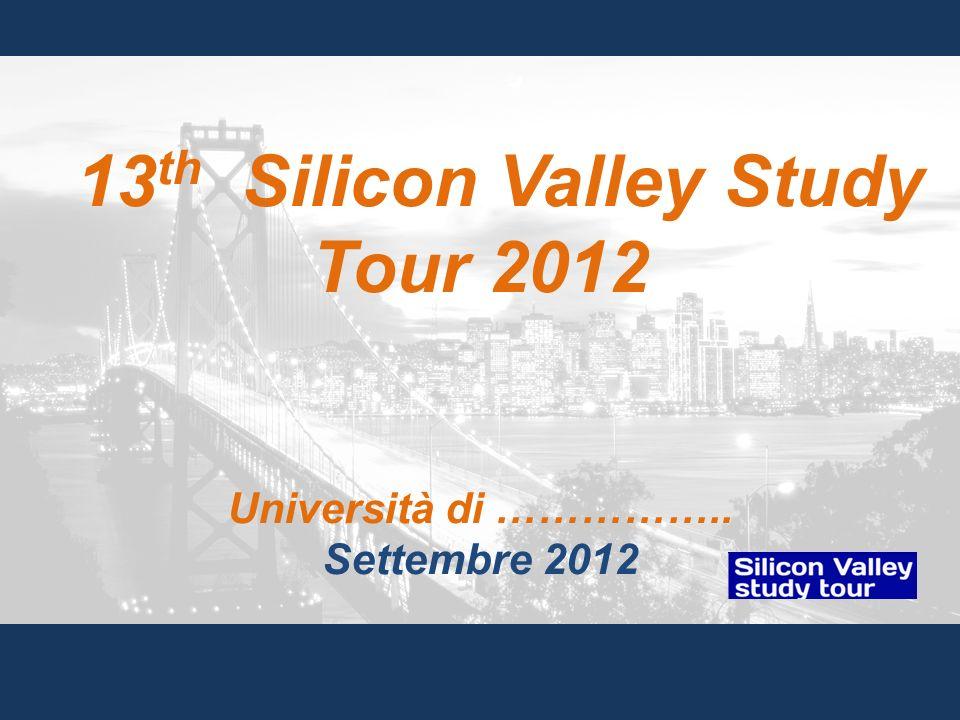 13 th Silicon Valley Study Tour 2012 Università di …………….. Settembre 2012