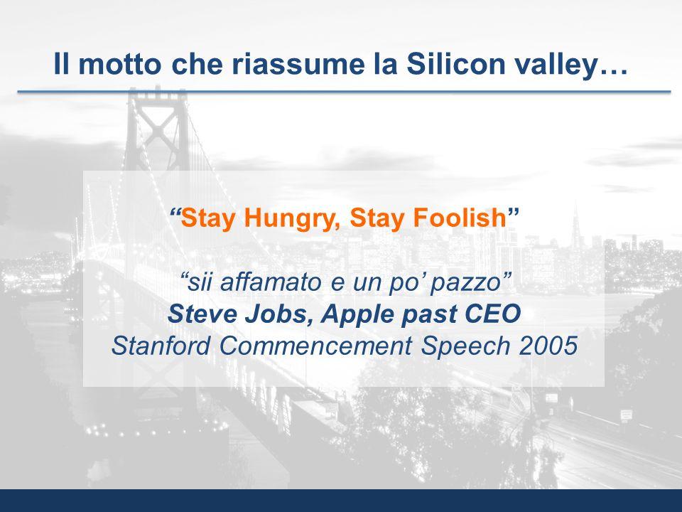 Il motto che riassume la Silicon valley… Stay Hungry, Stay Foolish sii affamato e un po pazzo Steve Jobs, Apple past CEO Stanford Commencement Speech