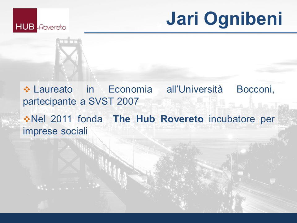 Laureato in Economia allUniversità Bocconi, partecipante a SVST 2007 Nel 2011 fonda The Hub Rovereto incubatore per imprese sociali Jari Ognibeni