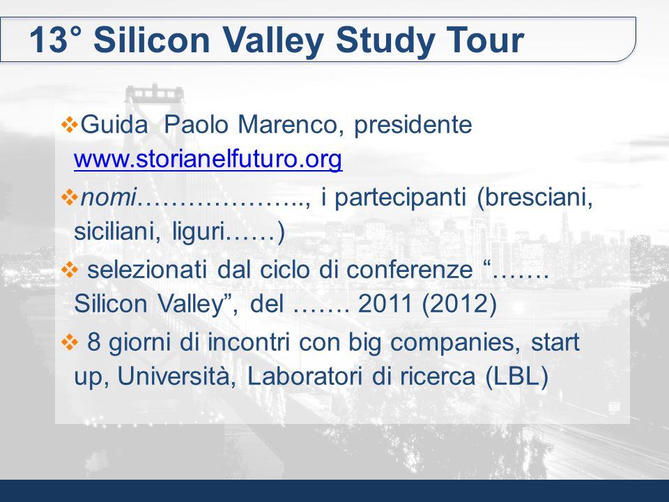 13° Silicon Valley Study Tour Guida Paolo Marenco, presidente www.storianelfuturo.org www.storianelfuturo.org nomi……………….., i partecipanti (bresciani,