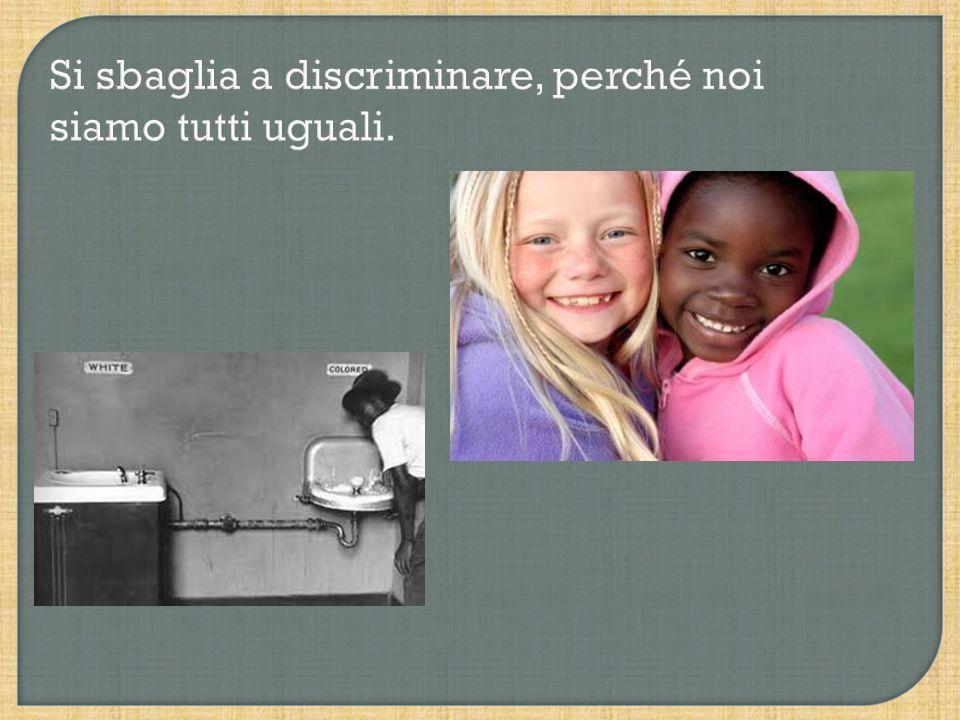 Si sbaglia a discriminare, perché noi siamo tutti uguali.
