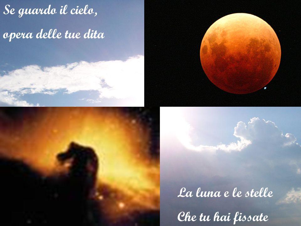 Se guardo il cielo, opera delle tue dita La luna e le stelle Che tu hai fissate