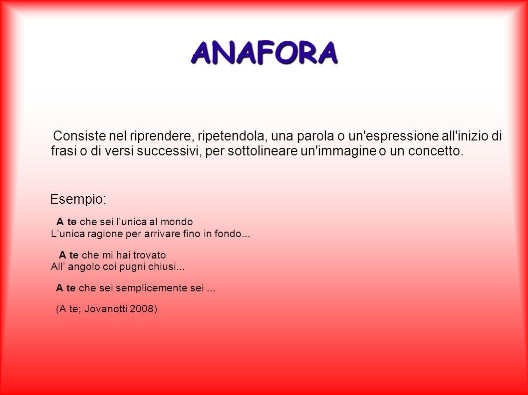 ANAFORA Consiste nel riprendere, ripetendola, una parola o un'espressione all'inizio di frasi o di versi successivi, per sottolineare un'immagine o un
