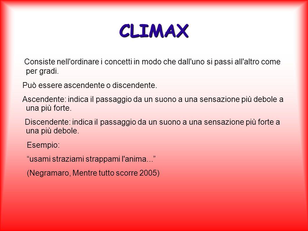 CLIMAX Consiste nell'ordinare i concetti in modo che dall'uno si passi all'altro come per gradi. Può essere ascendente o discendente. Ascendente: indi