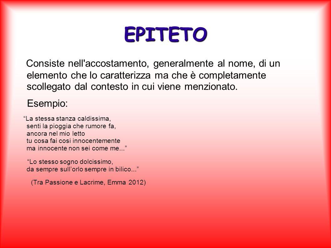 EPITETO Consiste nell'accostamento, generalmente al nome, di un elemento che lo caratterizza ma che è completamente scollegato dal contesto in cui vie