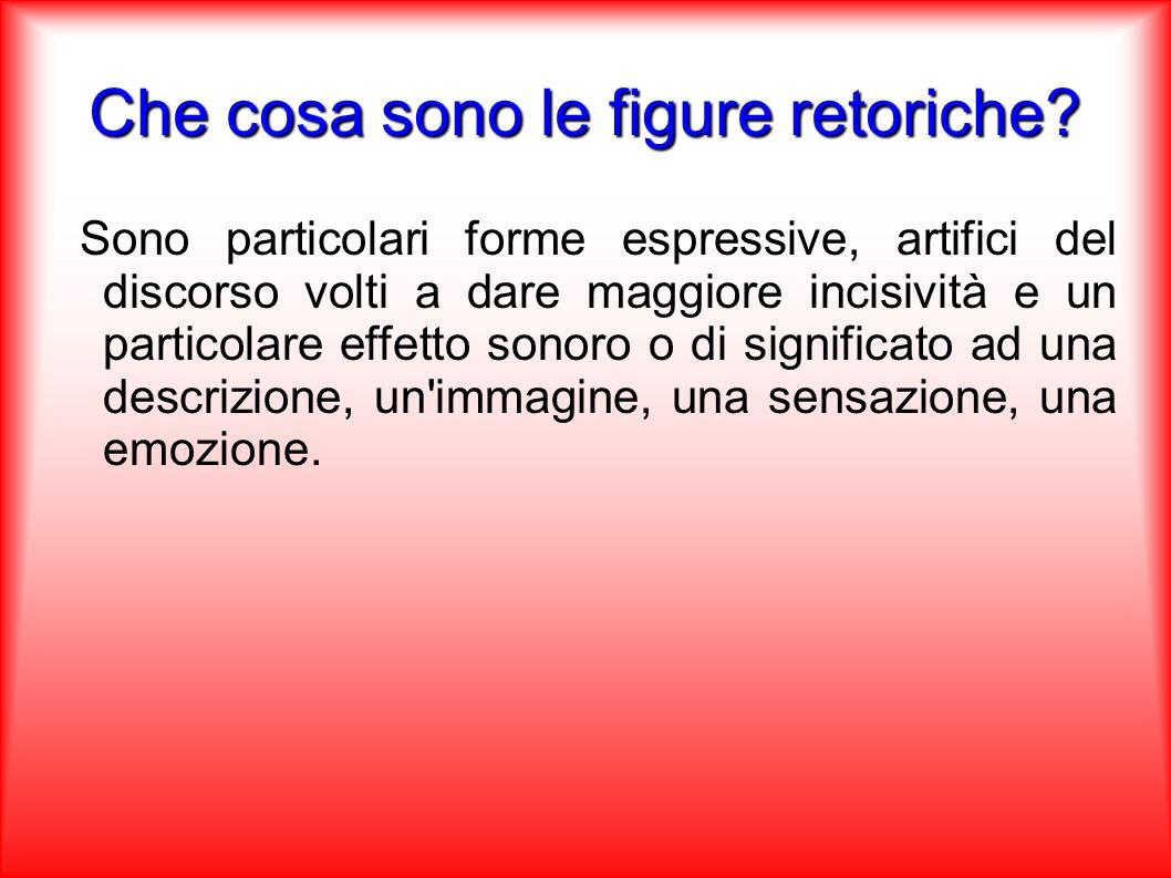 Che cosa sono le figure retoriche? Sono particolari forme espressive, artifici del discorso volti a dare maggiore incisività e un particolare effetto