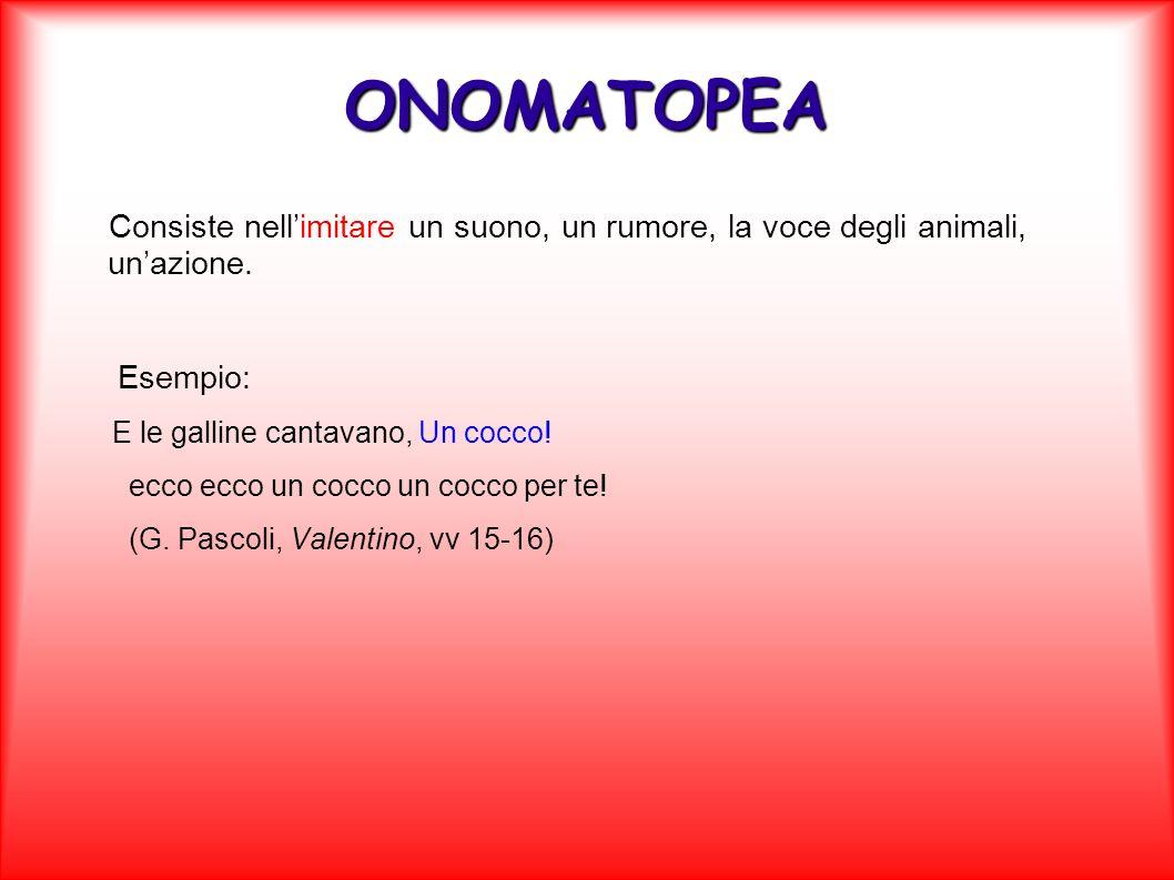 ONOMATOPEA Consiste nellimitare un suono, un rumore, la voce degli animali, unazione. Esempio: E le galline cantavano, Un cocco! ecco ecco un cocco un