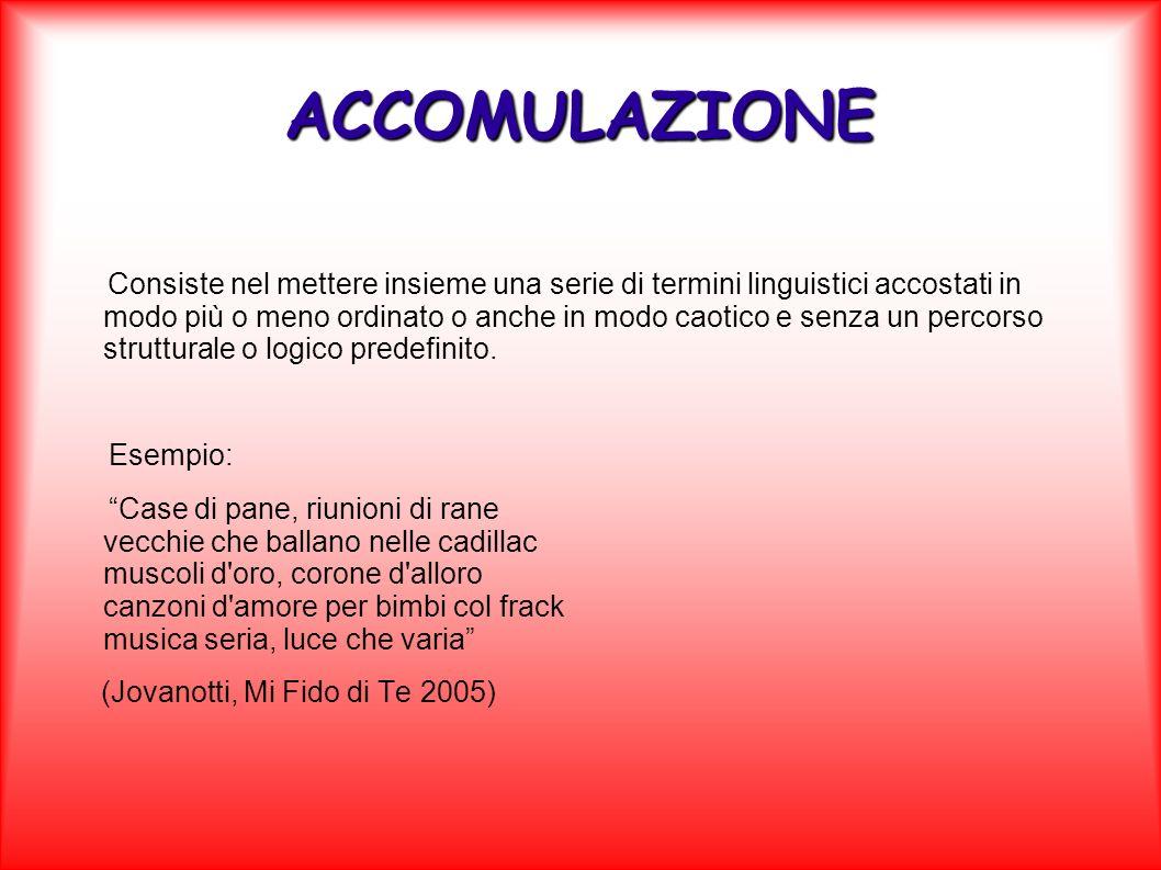 ACCOMULAZIONE Consiste nel mettere insieme una serie di termini linguistici accostati in modo più o meno ordinato o anche in modo caotico e senza un p