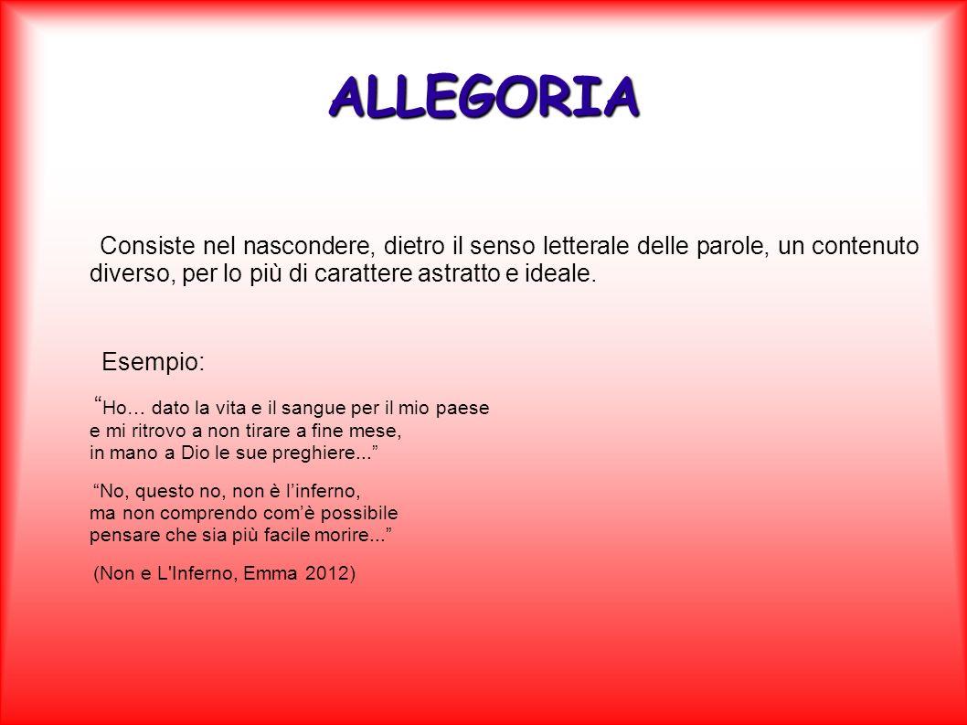 ALLEGORIA Consiste nel nascondere, dietro il senso letterale delle parole, un contenuto diverso, per lo più di carattere astratto e ideale. Esempio: H