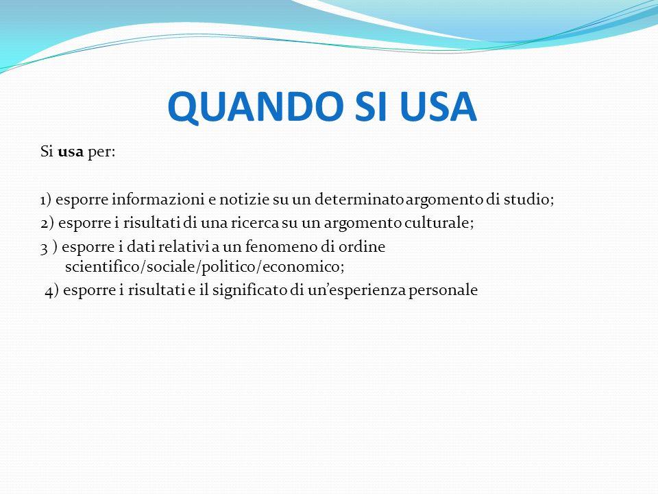 QUANDO SI USA Si usa per: 1) esporre informazioni e notizie su un determinato argomento di studio; 2) esporre i risultati di una ricerca su un argomen