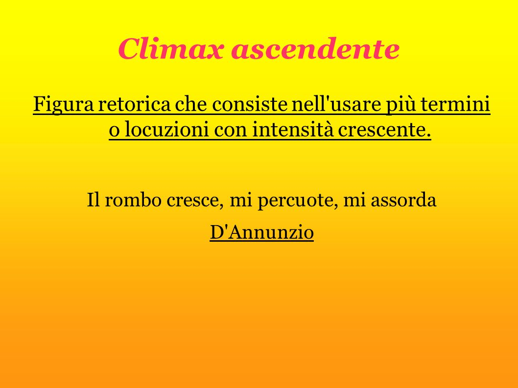 Climax ascendente Figura retorica che consiste nell'usare più termini o locuzioni con intensità crescente. Il rombo cresce, mi percuote, mi assorda D'