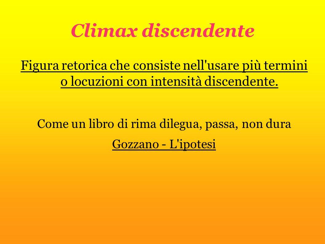 Climax discendente Figura retorica che consiste nell'usare più termini o locuzioni con intensità discendente. Come un libro di rima dilegua, passa, no