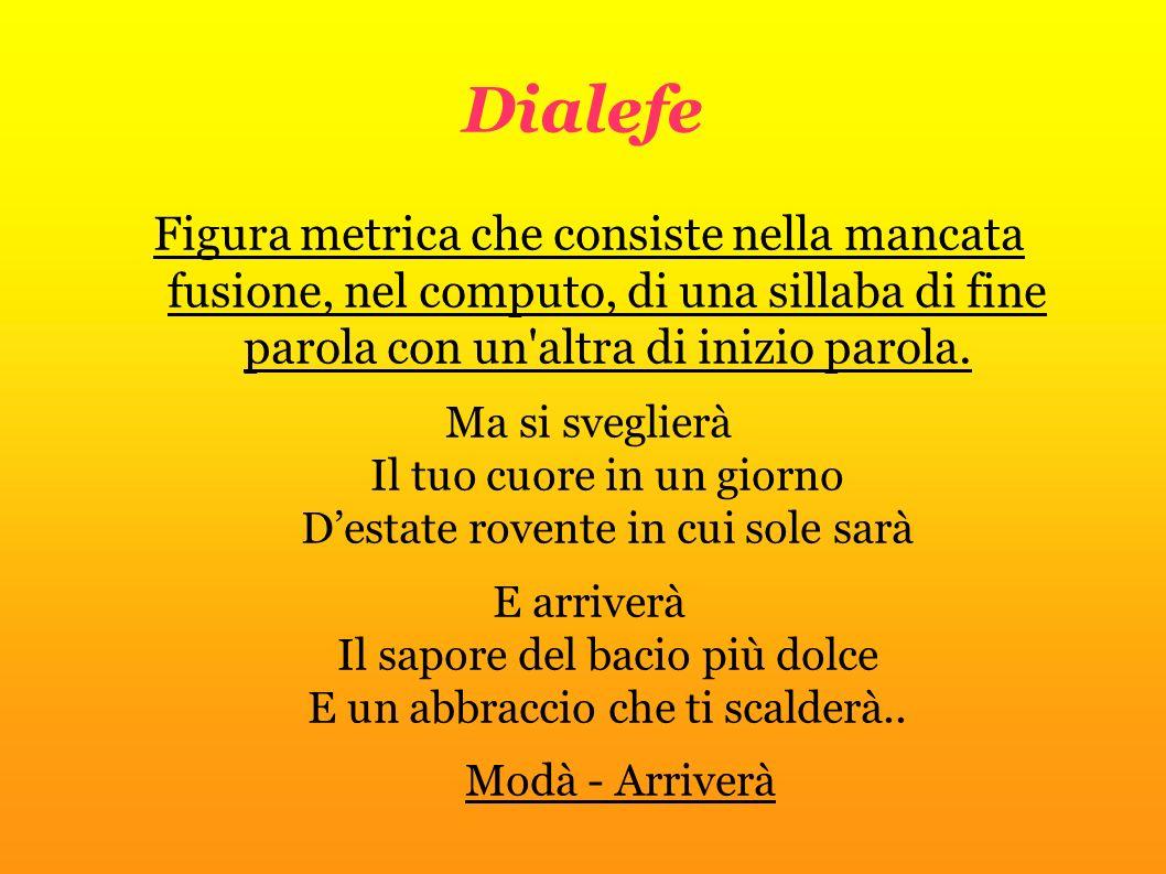 Dialefe Figura metrica che consiste nella mancata fusione, nel computo, di una sillaba di fine parola con un'altra di inizio parola. Ma si sveglierà I