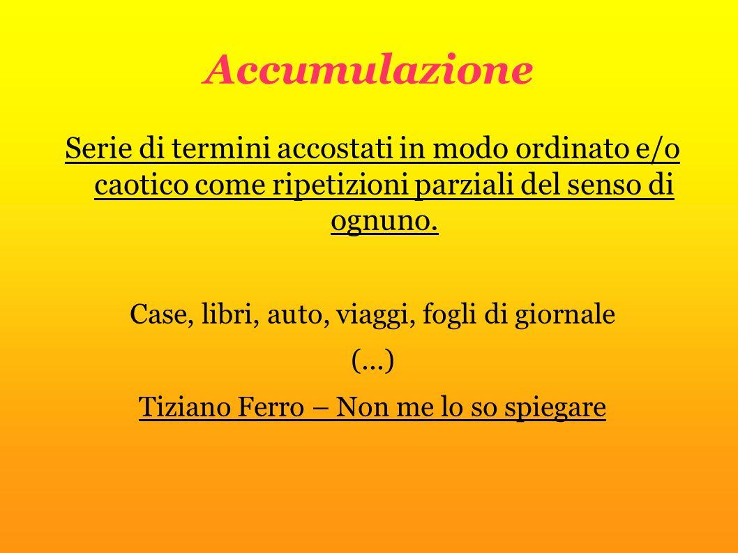 Accumulazione Serie di termini accostati in modo ordinato e/o caotico come ripetizioni parziali del senso di ognuno. Case, libri, auto, viaggi, fogli