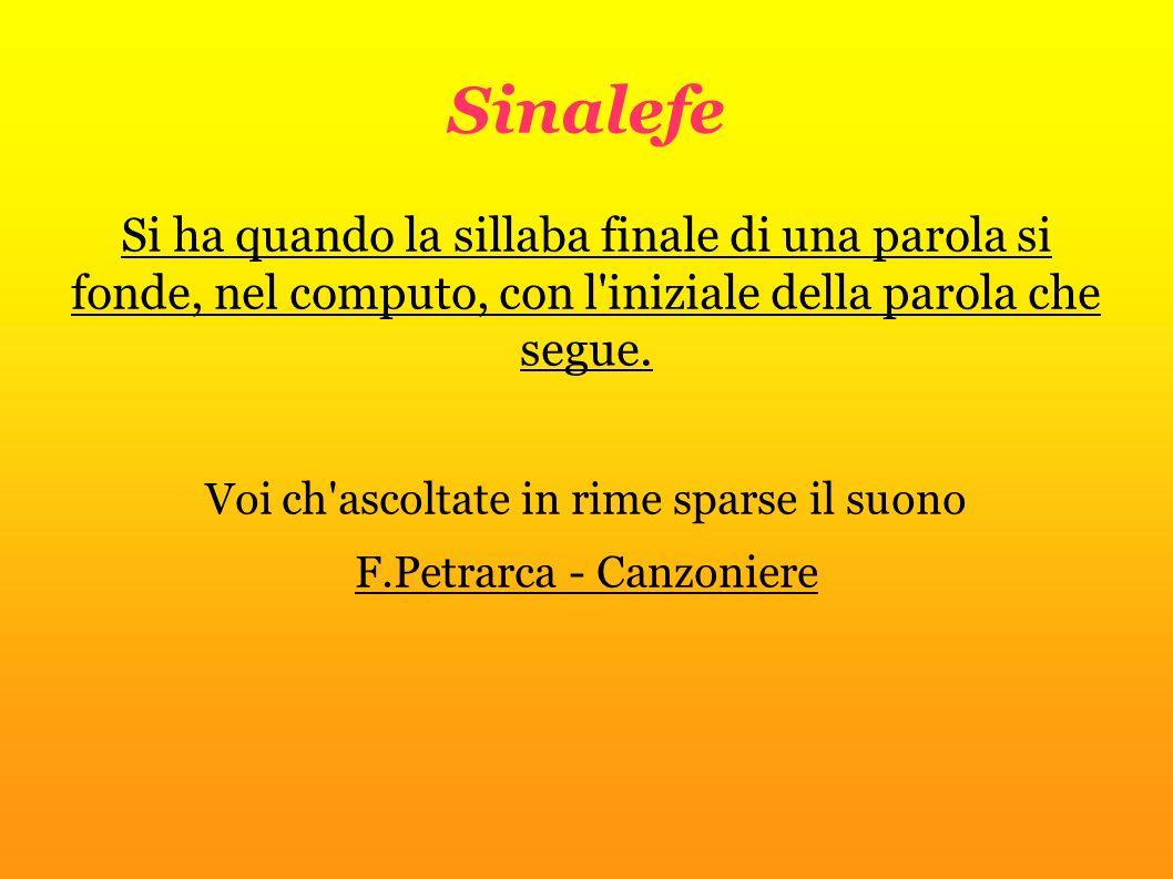 Sinalefe Si ha quando la sillaba finale di una parola si fonde, nel computo, con l'iniziale della parola che segue. Voi ch'ascoltate in rime sparse il