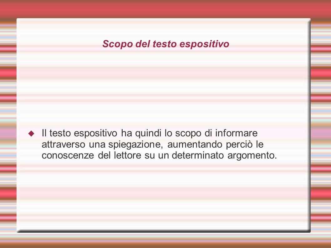 Scopo del testo espositivo Il testo espositivo ha quindi lo scopo di informare attraverso una spiegazione, aumentando perciò le conoscenze del lettore