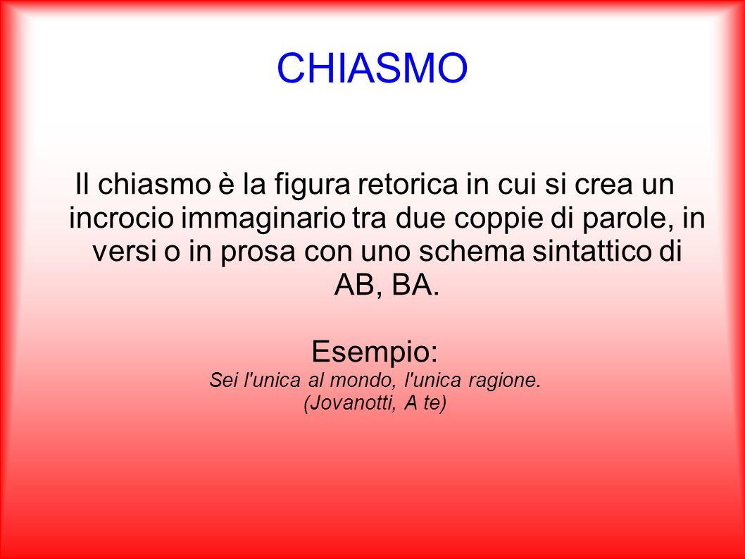 CHIASMO Il chiasmo è la figura retorica in cui si crea un incrocio immaginario tra due coppie di parole, in versi o in prosa con uno schema sintattico
