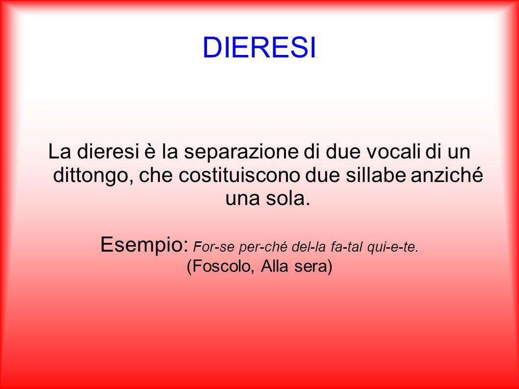 DIERESI La dieresi è la separazione di due vocali di un dittongo, che costituiscono due sillabe anziché una sola. Esempio: For-se per-ché del-la fa-ta